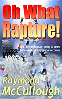 Oh What Rapture!: Is a 'Secret Rapture' going to spare believers from the tribulation to come? (English Edition) por [McCullough, Raymond]