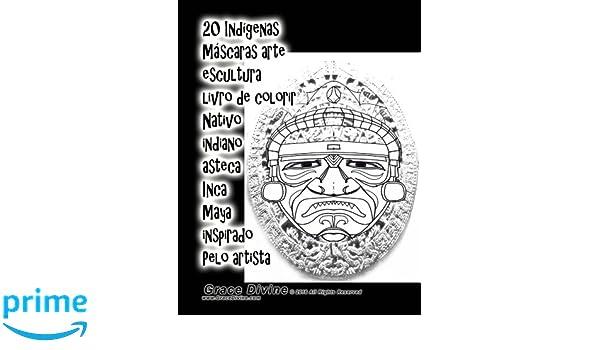 20 Indígenas Máscaras arte escultura livro de colorir Nativo indiano asteca Inca Maya inspirado Pelo artista Grace Divine: Amazon.es: Grace Divine: Libros ...