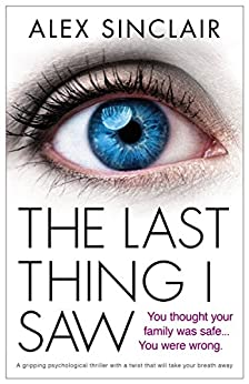 The Last Thing I Saw: A gripping psychological thriller with a twist that will take your breath away by [Sinclair, Alex]