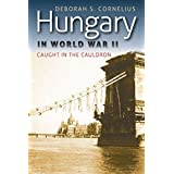 Hungary in World War II: Caught in the Cauldron (World War II: The Global, Human, and Ethical Dimension)