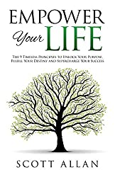 Empower Your Life: The 9 Timeless Principles To Unlock Your Purpose, Fulfill Your Destiny and Supercharge Your Success (Go Empower Yourself) (Volume 3)
