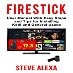 Fire Stick: User Manual with Easy Steps and Tips for Installing Kodi and General Usage | Steve Alexa