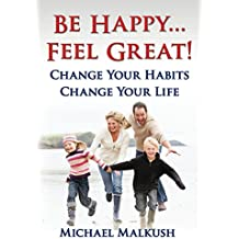 Be Happy...Feel Great: Change Your Habits Change Your Life