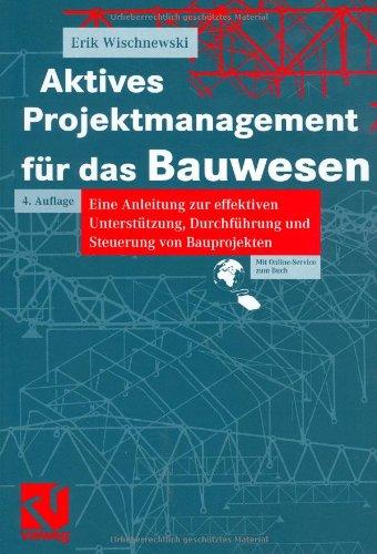 Aktives Projektmanagement für das Bauwesen: Eine Anleitung zur effektiven Unterstützung, Durchführung und Steuerung von Bauprojekten
