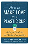 How to Make Love to a Plastic Cup: A Guy's Guide to the World of In-fertility, by Greg Wolfe. Publisher: Harper Paperbacks; 1 edition (August 10, 2010)