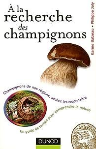 A la recherche des champignons - Un guide de terrain pour comprendre la nature: Un guide de terrain pour comprendre la nature - Champignons de nos forêts, sachez les reconnaître par Karine Balzeau
