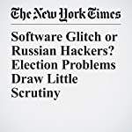 Software Glitch or Russian Hackers? Election Problems Draw Little Scrutiny | Nicole Perlroth,Michael Wines,Matthew Rosenberg