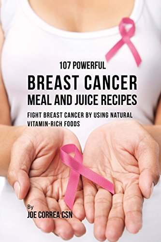 107 Powerful Breast Cancer Meal and Juice Recipes: Fight Breast Cancer by Using Natural Vitamin-Rich Foods (Best Food For Breast Cancer)