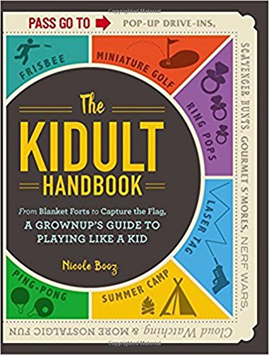 The Kidult Handbook: From Blanket Forts to Capture the Flag, a Grownup's Guide to Playing Like a Kid