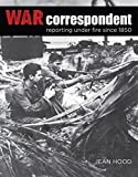 War Correspondent: Reporting Under Fire Since 1850