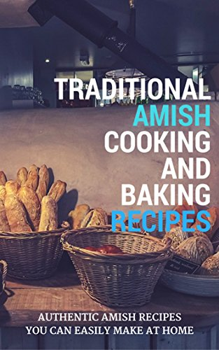 Traditional Amish Cooking And Baking Recipes: Authentic Amish Recipes You Can Easily Make At Home by [King, Jacob]