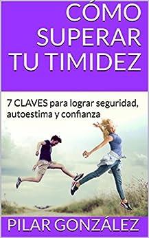 CÓMO SUPERAR TU TIMIDEZ: 7 CLAVES para lograr seguridad, autoestima y confianza de [González, Pilar]