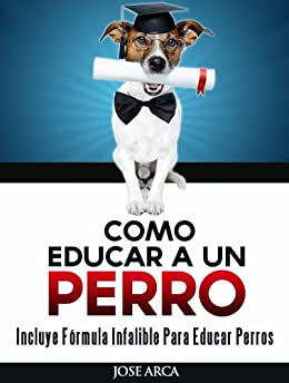 Como educar a un perro (Spanish Edition) by [Arca, José]