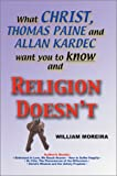What Christ, Thomas Paine and Allan Kardec Want You to Know and Religion Doesn't, William Moreira, 0595747140