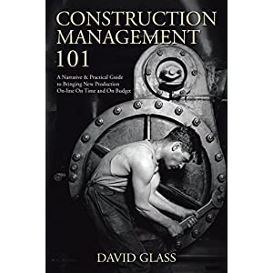 Construction Management 101: A Narrative & Practical Guide to Bringing New Production On-Line on Time and on Budget