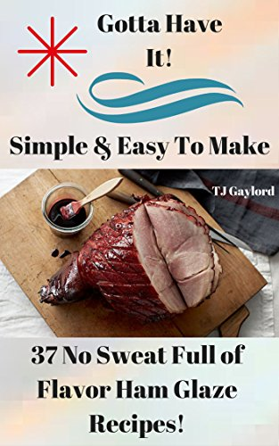 Gotta Have It Simple & Easy To Make 37 No Sweat Full of Flavor Ham Glaze Recipes!