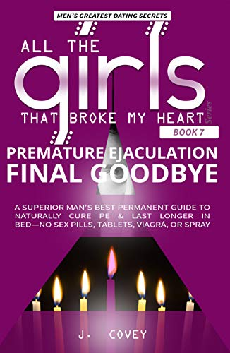 Premature Ejaculation Final Goodbye: A Superior Man's Best-Permanent Guide to Naturally Cure PE & Last Longer in Bed-No Sex Pills, Tablets, Viagrá, or Spray (All The Girls That Broke My Heart Book 7)