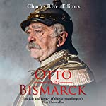Otto von Bismarck: The Life and Legacy of the German Empire's First Chancellor | Charles River Editors