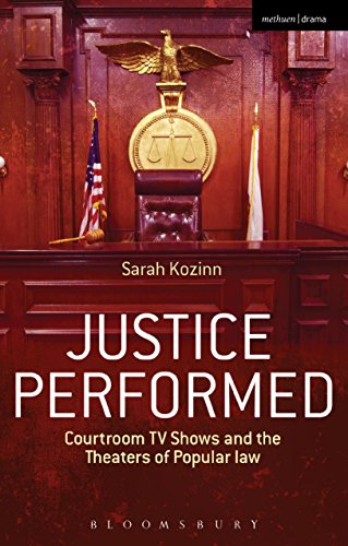 Justice Performed: Courtroom TV Shows and the Theaters of Popular Law (Methuen Drama)