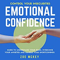 EMOTIONAL CONFIDENCE: GUIDE TO UNDERSTAND YOUR FEARS, OVERCOME YOUR ANXIETIES, AND HANDLE YOUR SHORTCOMINGS