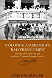 Colonial Cambodia's 'Bad Frenchmen': The rise of French rule and the life of Thomas Caraman, 1840-87 (Routledge Studies in the Modern History of Asia), Gregor Muller, 0415545536