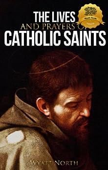 The Lives and Prayers of Catholic Saints: Volume I (Saint Francis of Assisi and Saint Anthony of Padua) by [North, Wyatt]