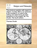 The Previous Question with Regard to Religion; Humbly Offer'D, As Necessary to Be Consider'D, in Order to the Settling and Determining All Other Quest, Thomas Chubb, 1170567452