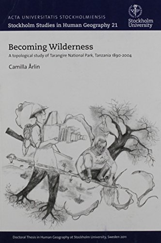 Becoming Wilderness: A Topological Study of Tarangire National Park, Tanzania 1890-2004 (Stockholm Studies in Human Geography) Camilla Arlin
