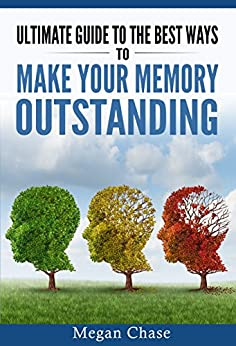 Ultimate guide to the best ways to make your memory outstanding: Unique memory techniques for the improvement of your mind by [Chase, Megan]