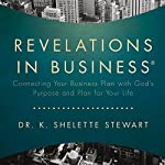 Revelations in Business: Connecting Your Business Plan with God's Purpose and Plan for Your Life | K. Shelette Stewart