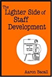 img - for The Lighter Side of Staff Development by Aaron Bacall (2005-01-18) book / textbook / text book