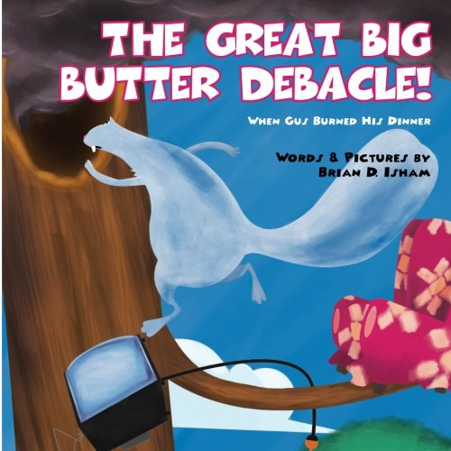 Read Online The Great Big Butter Debacle! When Gus Burned His Dinner (Gus the Squirrel) (Volume 2) pdf