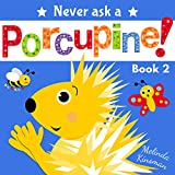 Never Ask A Porcupine: Funny Read Aloud Story Book for Toddlers, Preschoolers, Kids Ages 3-6 (NEVER ASK... Children's Bedtime Story Picture Books 2)