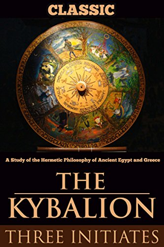 THE KYBALION: A Study of the Hermetic Philosophy of Ancient Egypt and Greece (Annotated HERMETICISM, SCIENCE AND ART OF ALCHEMY)