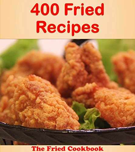 400 Fried Recipes: The Big Fried Cookbook (fried cookbook, fried recipes, fried, fried recipe book, fried cook books) by Jade Fox