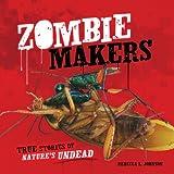 Zombie Makers: True Stories of Nature's Undead (Nonfiction - Grades 4-8)