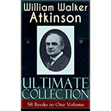 WILLIAM WALKER ATKINSON Ultimate Collection – 58 Books in One Volume: The Power of Concentration, The Key To Mental Power Development & Efficiency, Thought-Force ... Raja Yoga, Self-Healing by Thought Force…