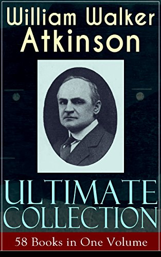 WILLIAM WALKER ATKINSON Ultimate Collection ? 58 Books in One Volume: The Power of Concentration, The Key To Mental Power Development & Efficiency, Thought-Force ... Raja Yoga, Self-Healing by Thought Force?