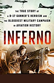 Inferno: The True Story of a B-17 Gunner's Heroism and the Bloodiest Military Campaign in Aviation His