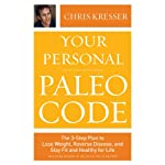 Your Personal Paleo Code: The 3-Step Plan to Lose Weight, Reverse Disease, and Stay Fit and Healthy for Life | Chris Kresser