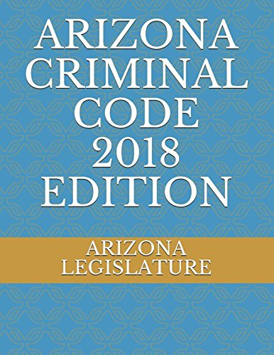 ARIZONA CRIMINAL CODE 2018 EDITION
