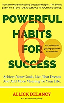 6 Powerful Habits For Success: Achieve Your Goals, Live That Dream And Add More Meaning To Your Life. (STEPS TO EXCELLENCE IN YOUR LIFE SERIES.) by [Delancy, Allick]