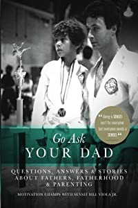 Go Ask Your Dad: Questions, Answers, and Stories about Fathers, Fatherhood, and Being a Parent (Volume 1)
