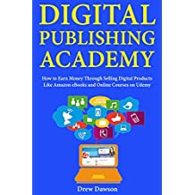 Digital Publishing Academy: How to Earn Money Through Selling Digital Products Like Amazon eBooks and Online Courses on Udemy