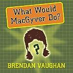 What Would MacGyver Do?: True Stories of Improvised Genius in Everyday Life | Brendan Vaughan