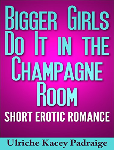 Search : Bigger Girls Do It in the Champagne Room: Short Erotic Romance