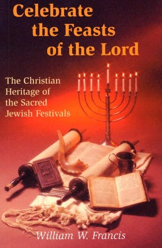 Celebrate the Feasts of the Lord: The Christian Heritage of the Sacred Jewish Festivals