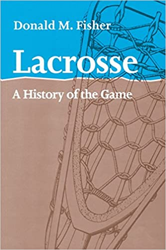 Lacrosse: A History of the Game: Amazon.es: Fisher, Donald M ...
