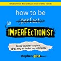 How to Be an Imperfectionist: The New Way to Self-Acceptance, Fearless Living, and Freedom from Perfectionism Hörbuch von Stephen Guise Gesprochen von: Daniel Penz