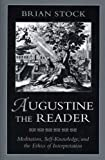 Augustine the Reader: Meditation, Self-Knowledge, and the Ethics of Interpretation